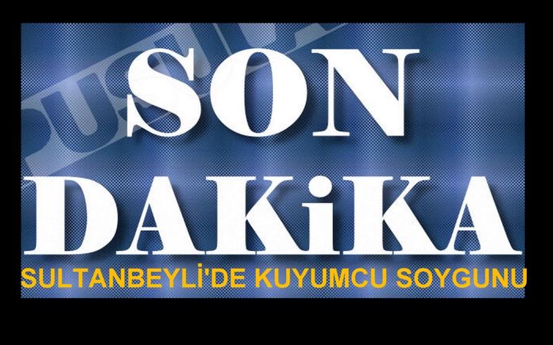 SULTANBEYLİ'DE KUYUMCU SOYGUNU