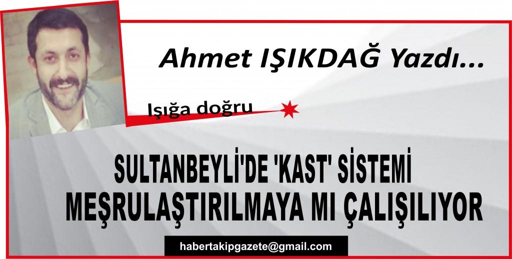 SULTANBEYLİ'DE 'KAST' SİSTEMİ MEŞRULAŞTIRILMAYA MI ÇALIŞILIYOR