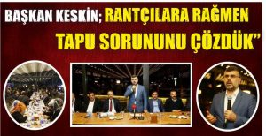 """Başkan Keskin,""""Rantçılara Rağmen Tapu Sorununu Çözdük"""""""