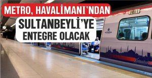 Metro, Havalimanı'ndan Sultanbeyli'ye Entegre Olacak