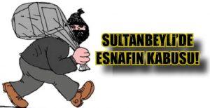 SULTANBEYLİ'DE ESNAFIN KABUSU!