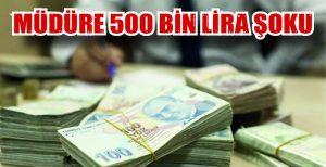 MÜDÜRE 500 BİN LİRA ŞOKU