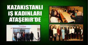 KAZAKİSTANLI İŞ KADINLARI ATAŞEHİR'DE