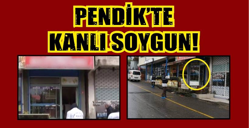 PENDİK'TE KANLI SOYGUN