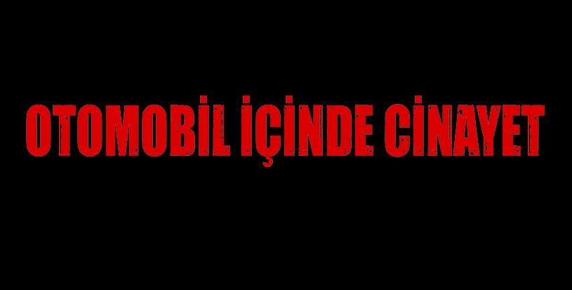 OTOMOBİL İÇİNDE CİNAYET