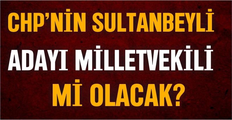 CHP'nin Sultanbeyli Adayı Milletvekili Mi Olacak?