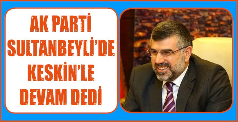 AK PARTİ SULTANBEYLİ'DE KESKİN'LE DEVAM DEDİ