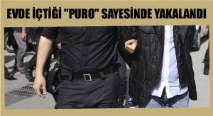 """EVDE İÇTİĞİ """"PURO"""" SAYESİNDE YAKALANDI"""