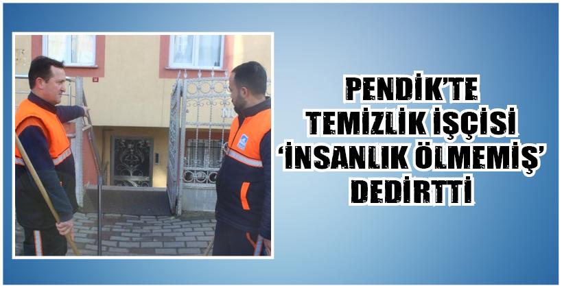 PENDİK'TE TEMİZLİK İŞÇİSİ 'İNSANLIK ÖLMEMİŞ' DEDİRTTİ