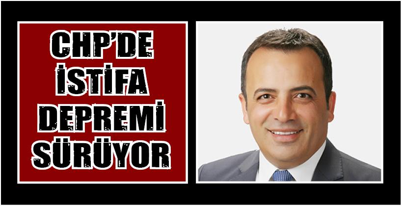 CHP'DE İSTİFA DEPREMİ SÜRÜYOR