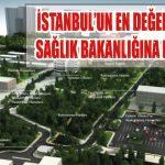 İSTANBUL'UN EN DEĞERLİ ARAZİSİ SAĞLIK BAKANLIĞINA DEVREDİLDİ