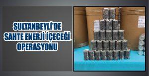 SULTANBEYLİ'DE SAHTE ENERJİ İÇECEĞİ OPERASYONU