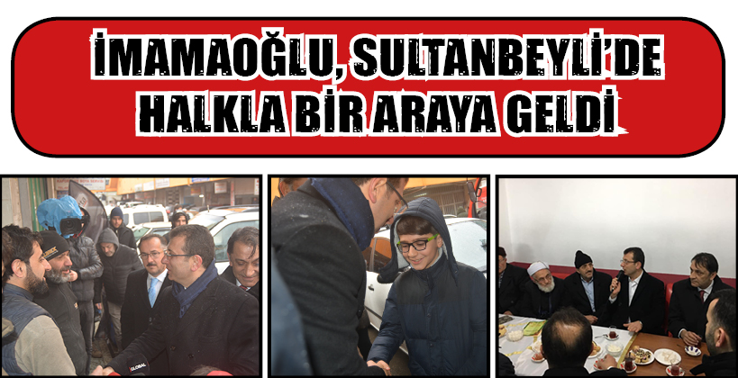 İMAMAOĞLU, SULTANBEYLİ'DE HALKLA BİR ARAYA GELDİ