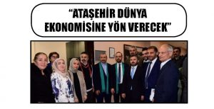 """""""ATAŞEHİR DÜNYA EKONOMİSİNE YÖN VERECEK"""""""