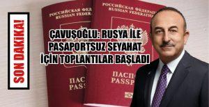 BAKAN ÇAVUŞOĞLU: RUSYA İLE PASAPORTSUZ SEYAHAT İÇİN TOPLANTILAR BAŞLADI