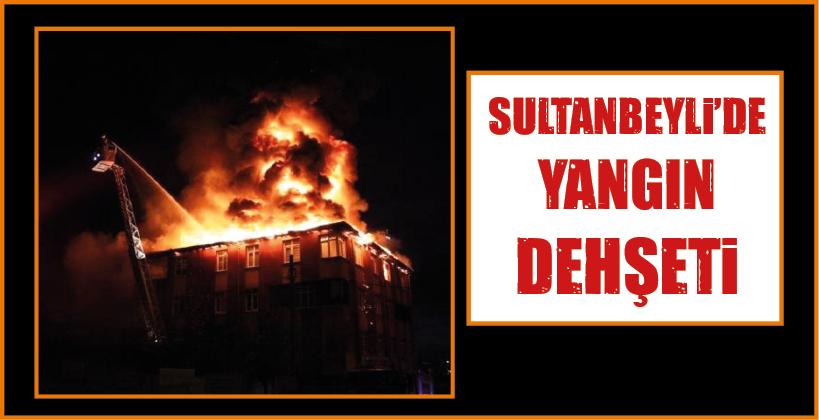 SULTANBEYLİ'DE YANGIN DEHŞETİ