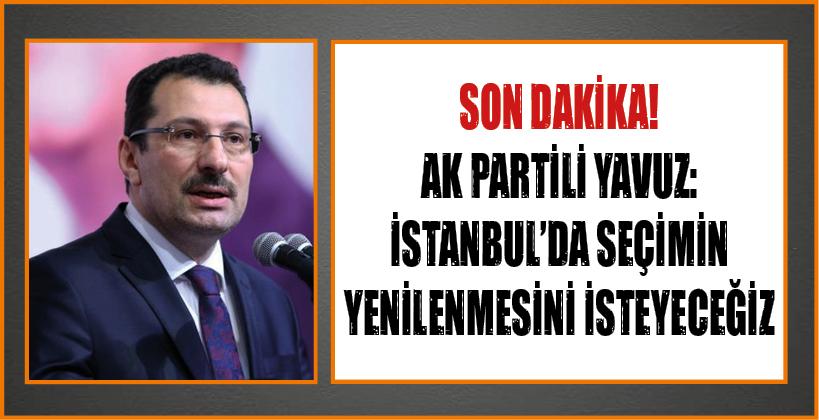 SON DAKİKA! AK PARTİLİ YAVUZ: İSTANBUL'DA SEÇİMİN YENİLENMESİNİ İSTEYECEĞİZ