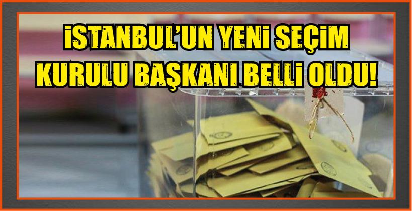 İSTANBUL'UN YENİ SEÇİM KURULU BAŞKANI BELLİ OLDU!