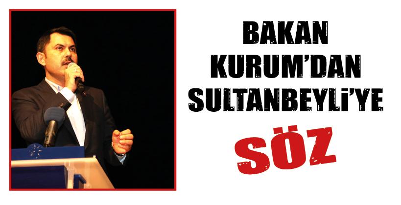 BAKAN KURUM'DAN SULTANBEYLİ'YE SÖZ