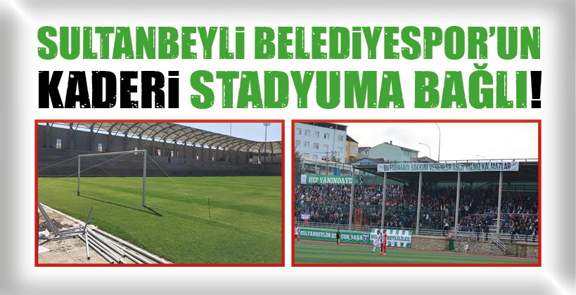 SULTANBEYLİ BELEDİYESPOR'UN KADERİ STADYUMA BAĞLI!