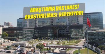 ARAŞTIRMA HASTANESİ ARAŞTIRILMASI GEREKİYOR!